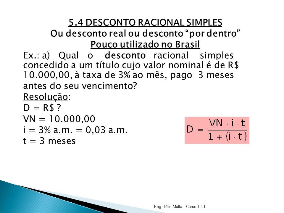 5.4 DESCONTO RACIONAL SIMPLES Ou desconto real ou desconto por dentro Pouco utilizado no Brasil Ex.: a) Qual o desconto racional simples concedido a um título cujo valor nominal é de R$ 10.000,00, à taxa de 3% ao mês, pago 3 meses antes do seu vencimento.