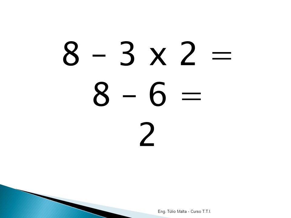 8 – 3 x 2 = 8 – 6 = 2 Eng. Túlio Malta - Curso T.T.I.