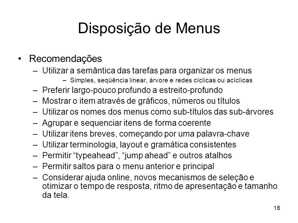 16 Disposição de Menus Recomendações –Utilizar a semântica das tarefas para organizar os menus –Simples, seqüência linear, árvore e redes cíclicas ou