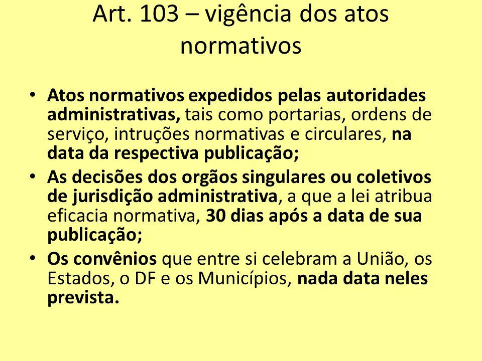 Art. 103 – vigência dos atos normativos Atos normativos expedidos pelas autoridades administrativas, tais como portarias, ordens de serviço, intruções