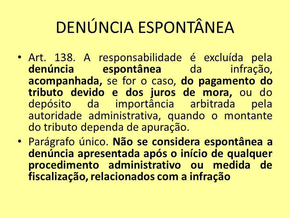 DENÚNCIA ESPONTÂNEA Art. 138. A responsabilidade é excluída pela denúncia espontânea da infração, acompanhada, se for o caso, do pagamento do tributo
