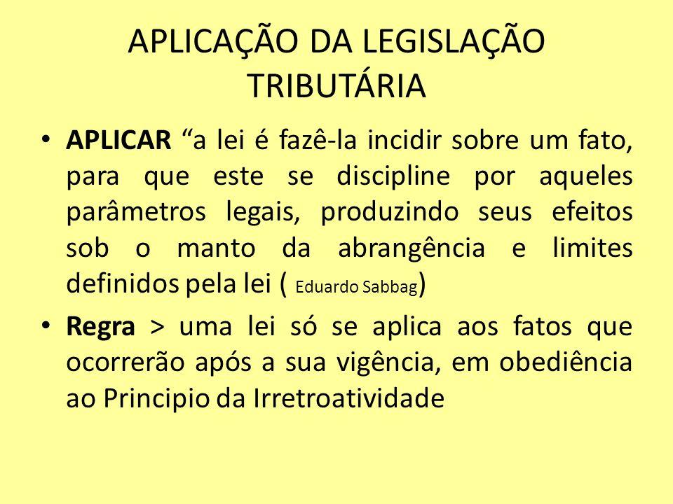 APLICAÇÃO DA LEGISLAÇÃO TRIBUTÁRIA APLICAR a lei é fazê-la incidir sobre um fato, para que este se discipline por aqueles parâmetros legais, produzind