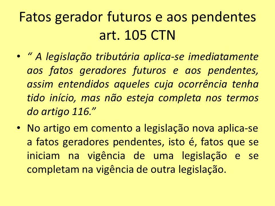 Fatos gerador futuros e aos pendentes art. 105 CTN A legislação tributária aplica-se imediatamente aos fatos geradores futuros e aos pendentes, assim