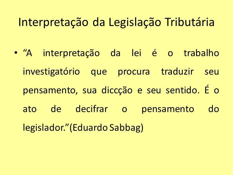 Interpretação da Legislação Tributária A interpretação da lei é o trabalho investigatório que procura traduzir seu pensamento, sua diccção e seu senti
