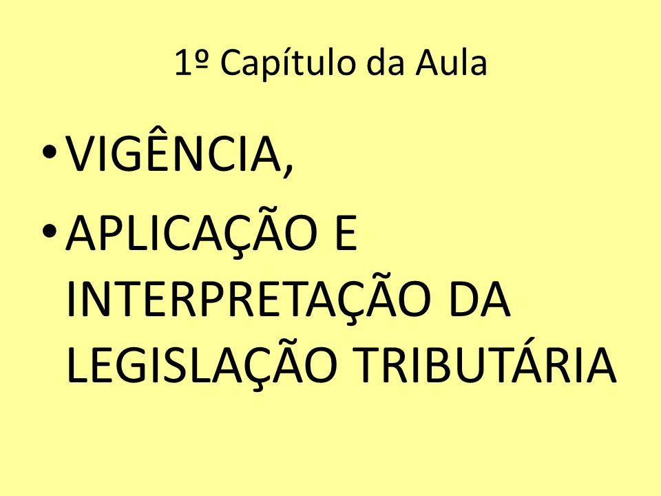 1º Capítulo da Aula VIGÊNCIA, APLICAÇÃO E INTERPRETAÇÃO DA LEGISLAÇÃO TRIBUTÁRIA