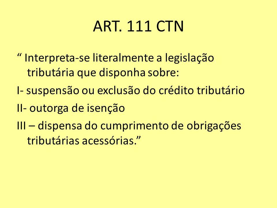 ART. 111 CTN Interpreta-se literalmente a legislação tributária que disponha sobre: I- suspensão ou exclusão do crédito tributário II- outorga de isen