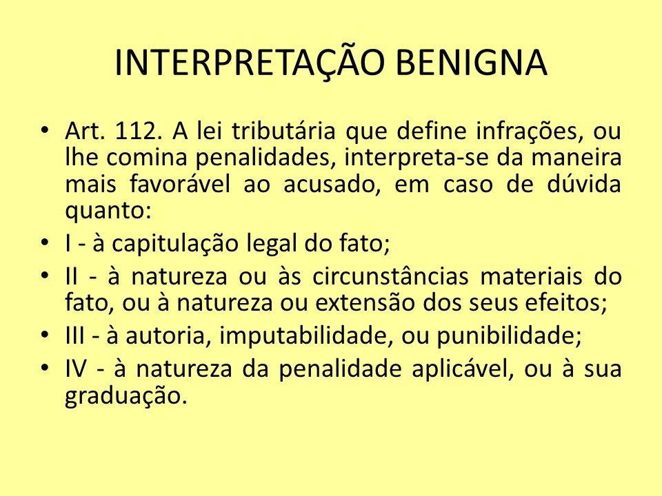 INTERPRETAÇÃO BENIGNA Art. 112. A lei tributária que define infrações, ou lhe comina penalidades, interpreta-se da maneira mais favorável ao acusado,