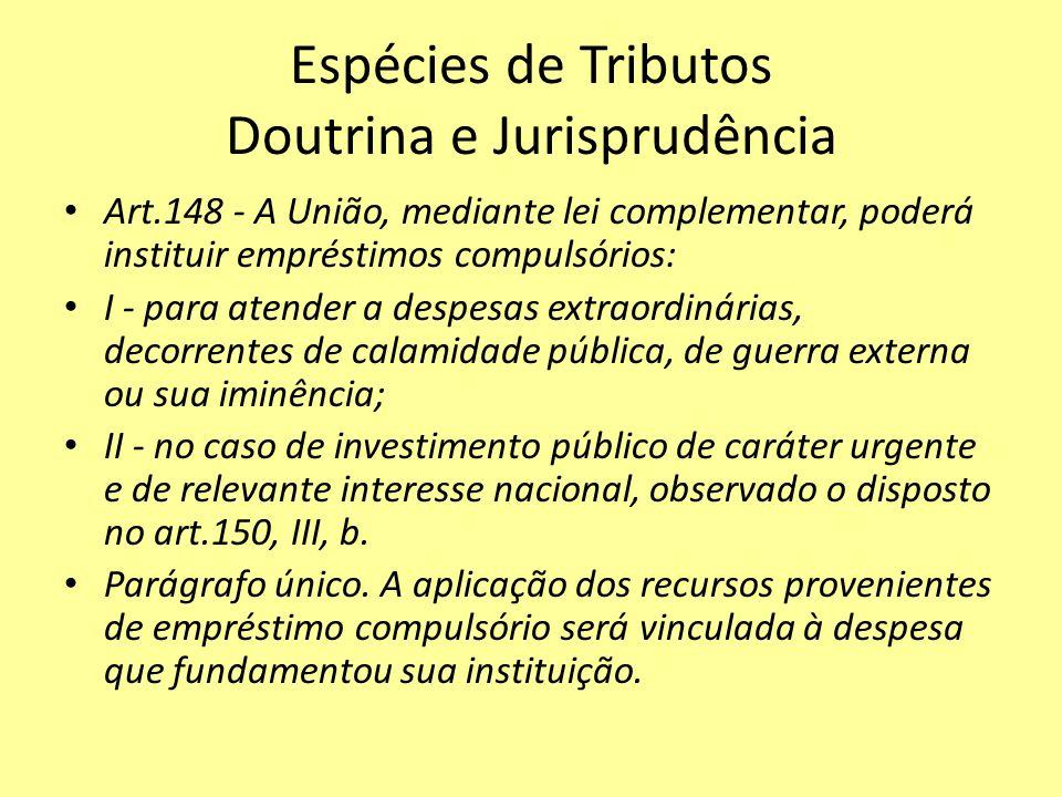 Espécies de Tributos Doutrina e Jurisprudência Art.148 - A União, mediante lei complementar, poderá instituir empréstimos compulsórios: I - para atend