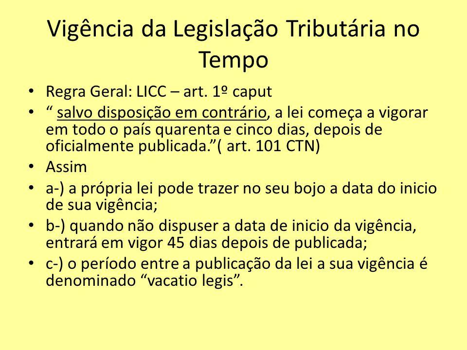 Vigência da Legislação Tributária no Tempo Regra Geral: LICC – art. 1º caput salvo disposição em contrário, a lei começa a vigorar em todo o país quar
