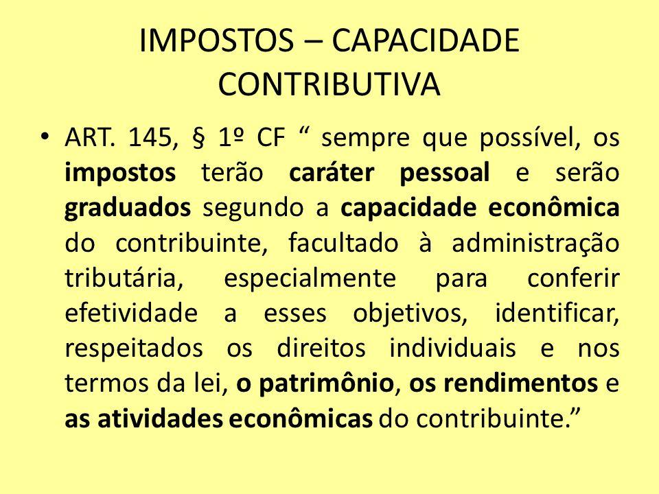 IMPOSTOS – CAPACIDADE CONTRIBUTIVA ART. 145, § 1º CF sempre que possível, os impostos terão caráter pessoal e serão graduados segundo a capacidade eco