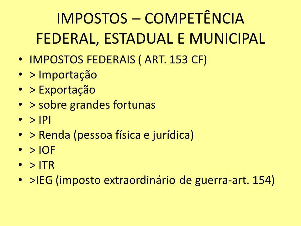 IMPOSTOS – COMPETÊNCIA FEDERAL, ESTADUAL E MUNICIPAL IMPOSTOS FEDERAIS ( ART. 153 CF) > Importação > Exportação > sobre grandes fortunas > IPI > Renda