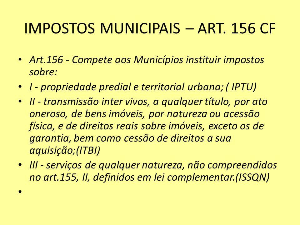 IMPOSTOS MUNICIPAIS – ART. 156 CF Art.156 - Compete aos Municípios instituir impostos sobre: I - propriedade predial e territorial urbana; ( IPTU) II