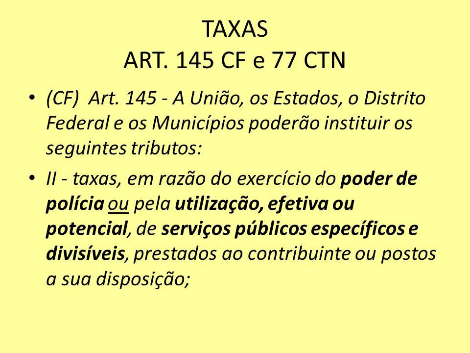 TAXAS ART. 145 CF e 77 CTN (CF) Art. 145 - A União, os Estados, o Distrito Federal e os Municípios poderão instituir os seguintes tributos: II - taxas