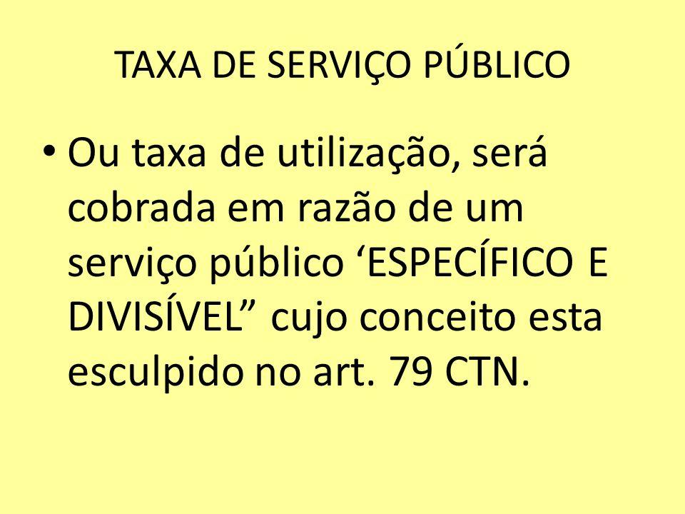TAXA DE SERVIÇO PÚBLICO Ou taxa de utilização, será cobrada em razão de um serviço público ESPECÍFICO E DIVISÍVEL cujo conceito esta esculpido no art.