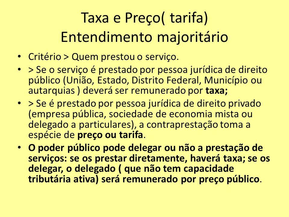 Taxa e Preço( tarifa) Entendimento majoritário Critério > Quem prestou o serviço. > Se o serviço é prestado por pessoa jurídica de direito público (Un