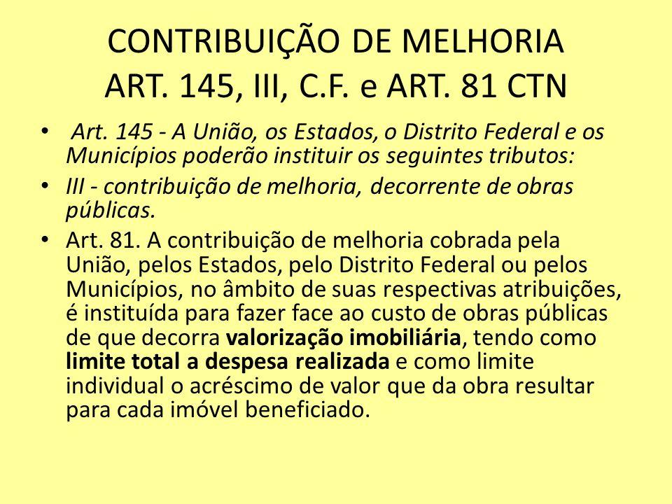 CONTRIBUIÇÃO DE MELHORIA ART. 145, III, C.F. e ART. 81 CTN Art. 145 - A União, os Estados, o Distrito Federal e os Municípios poderão instituir os seg