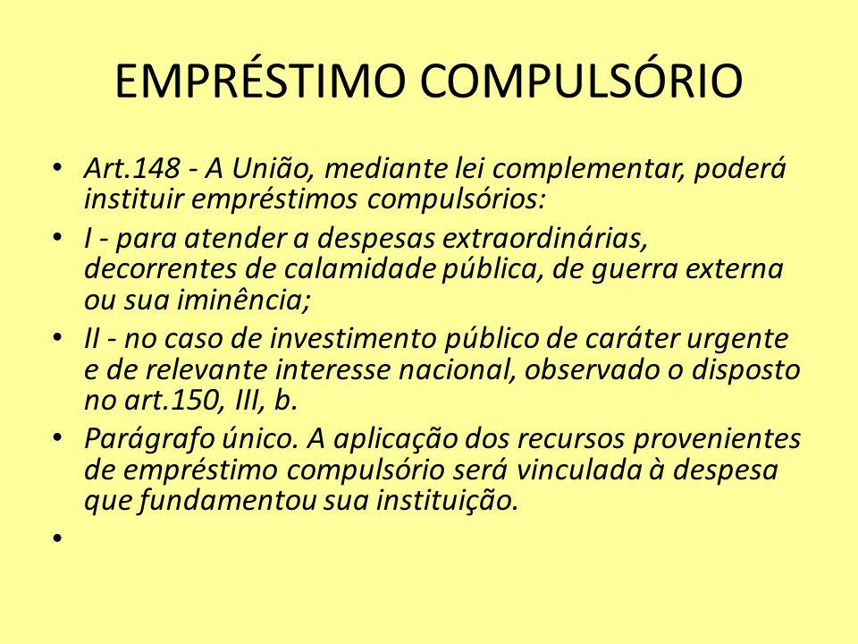 EMPRÉSTIMO COMPULSÓRIO Art.148 - A União, mediante lei complementar, poderá instituir empréstimos compulsórios: I - para atender a despesas extraordinárias, decorrentes de calamidade pública, de guerra externa ou sua iminência; II - no caso de investimento público de caráter urgente e de relevante interesse nacional, observado o disposto no art.150, III, b.