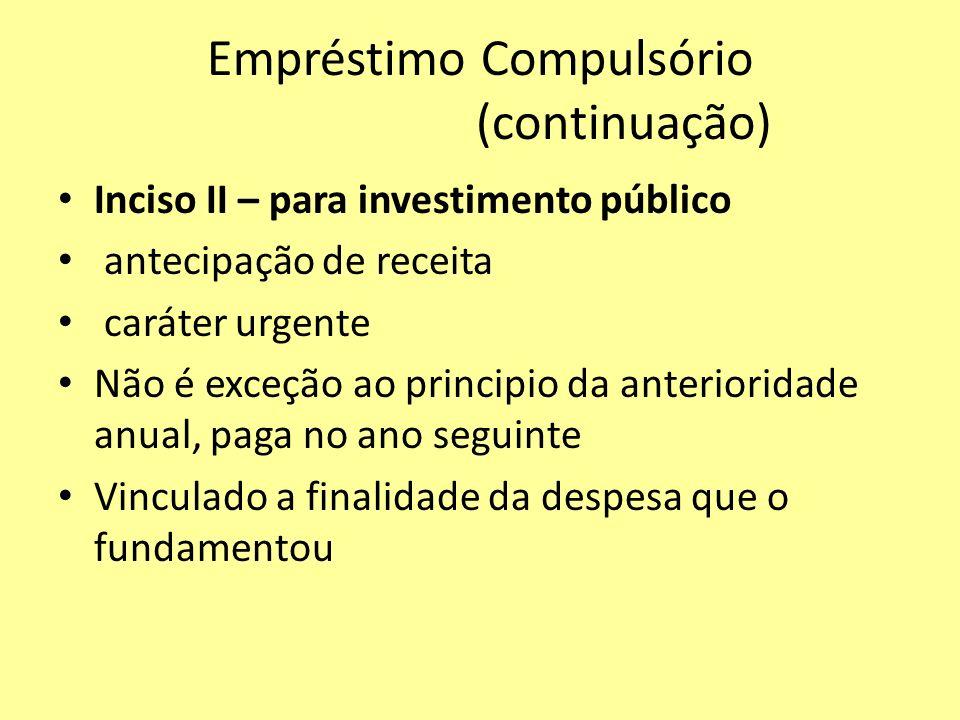Empréstimo Compulsório (continuação) Inciso II – para investimento público antecipação de receita caráter urgente Não é exceção ao principio da anteri