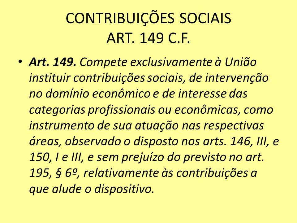 CONTRIBUIÇÕES SOCIAIS ART. 149 C.F. Art. 149. Compete exclusivamente à União instituir contribuições sociais, de intervenção no domínio econômico e de