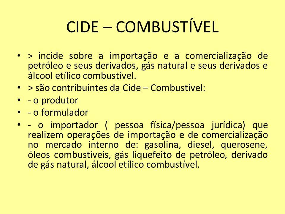 CIDE – COMBUSTÍVEL > incide sobre a importação e a comercialização de petróleo e seus derivados, gás natural e seus derivados e álcool etílico combust