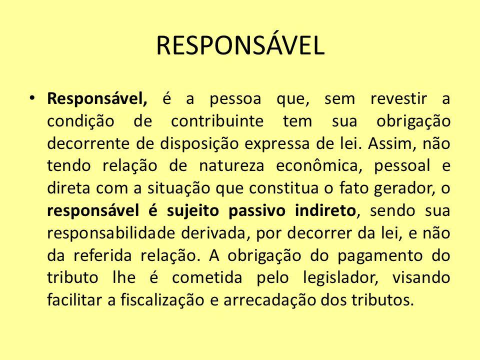 RESPONSÁVEL Responsável, é a pessoa que, sem revestir a condição de contribuinte tem sua obrigação decorrente de disposição expressa de lei. Assim, nã