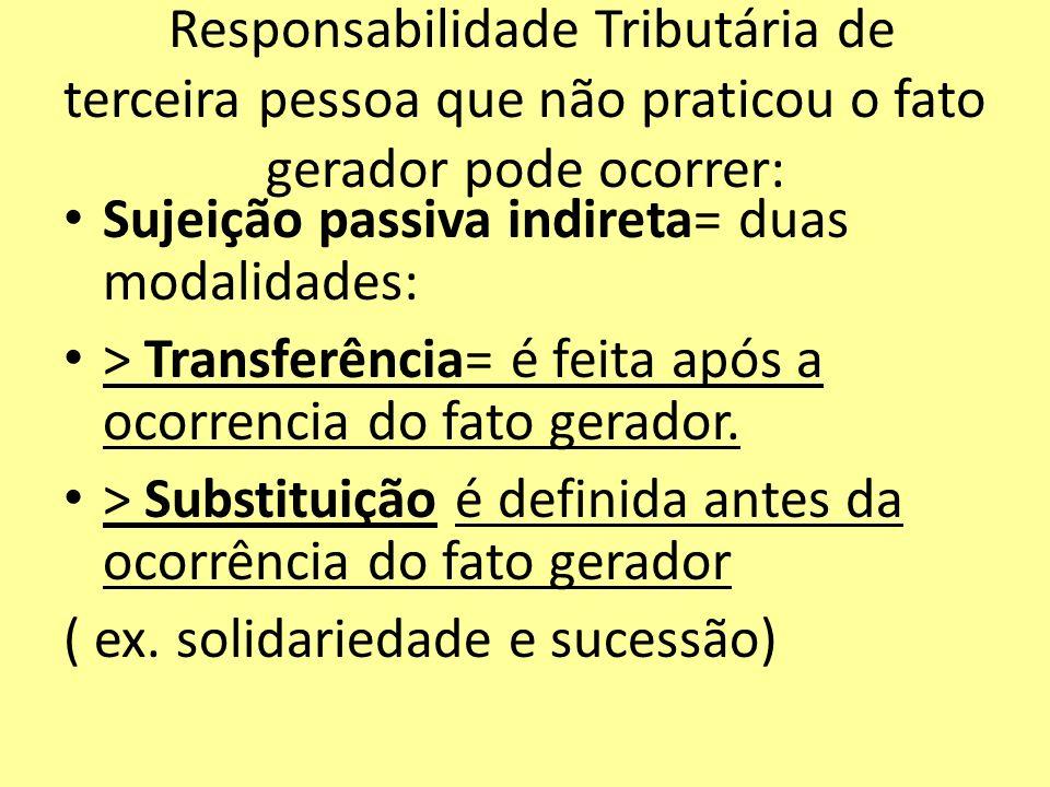 Responsabilidade Tributária de terceira pessoa que não praticou o fato gerador pode ocorrer: Sujeição passiva indireta= duas modalidades: > Transferên