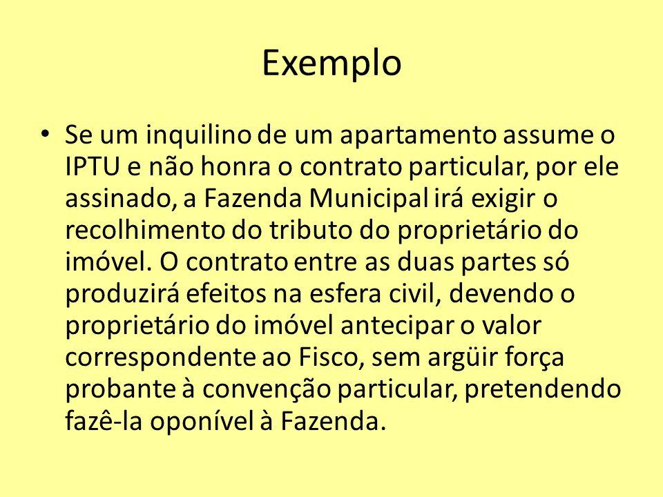 Exemplo Se um inquilino de um apartamento assume o IPTU e não honra o contrato particular, por ele assinado, a Fazenda Municipal irá exigir o recolhim