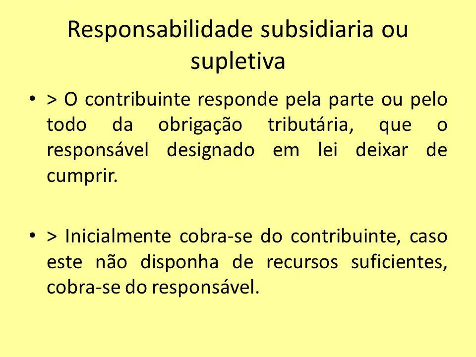 Responsabilidade subsidiaria ou supletiva > O contribuinte responde pela parte ou pelo todo da obrigação tributária, que o responsável designado em le
