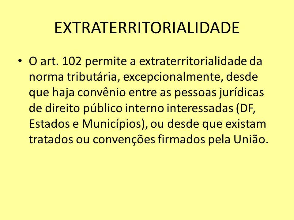 EXTRATERRITORIALIDADE O art. 102 permite a extraterritorialidade da norma tributária, excepcionalmente, desde que haja convênio entre as pessoas juríd