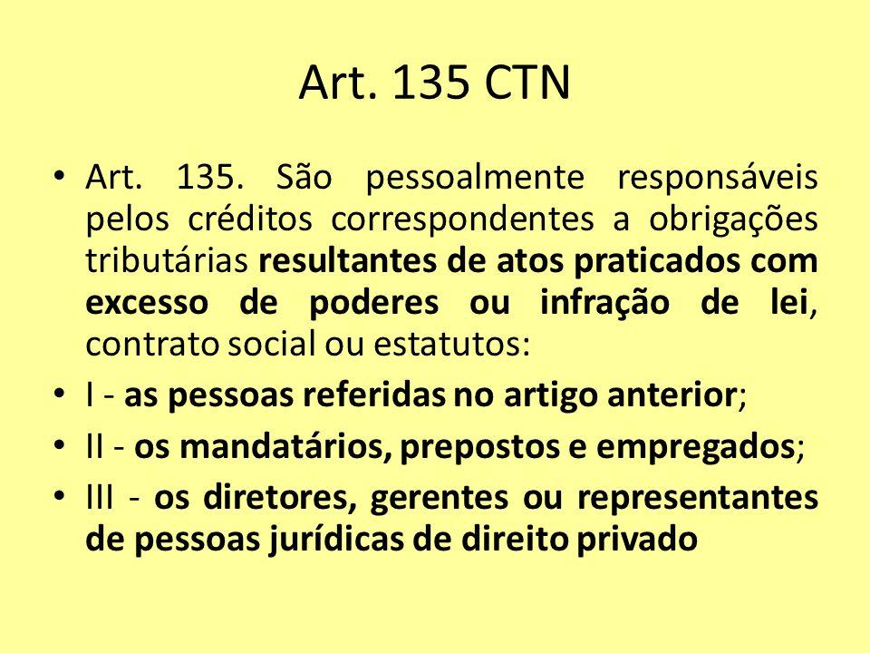 Art. 135 CTN Art. 135. São pessoalmente responsáveis pelos créditos correspondentes a obrigações tributárias resultantes de atos praticados com excess