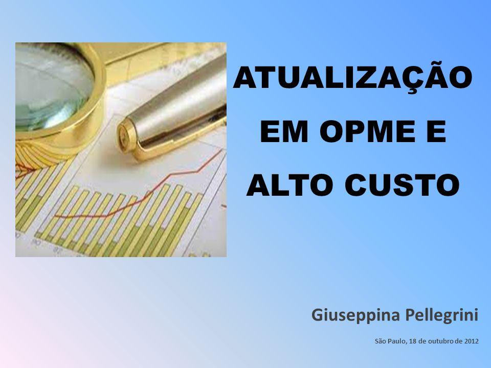 ATUALIZAÇÃO EM OPME E ALTO CUSTO Giuseppina Pellegrini São Paulo, 18 de outubro de 2012