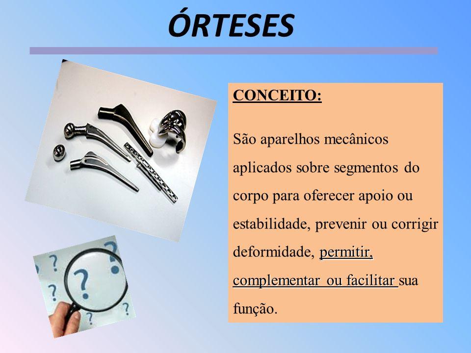 ÓRTESES CONCEITO: permitir, complementar ou facilitar São aparelhos mecânicos aplicados sobre segmentos do corpo para oferecer apoio ou estabilidade,