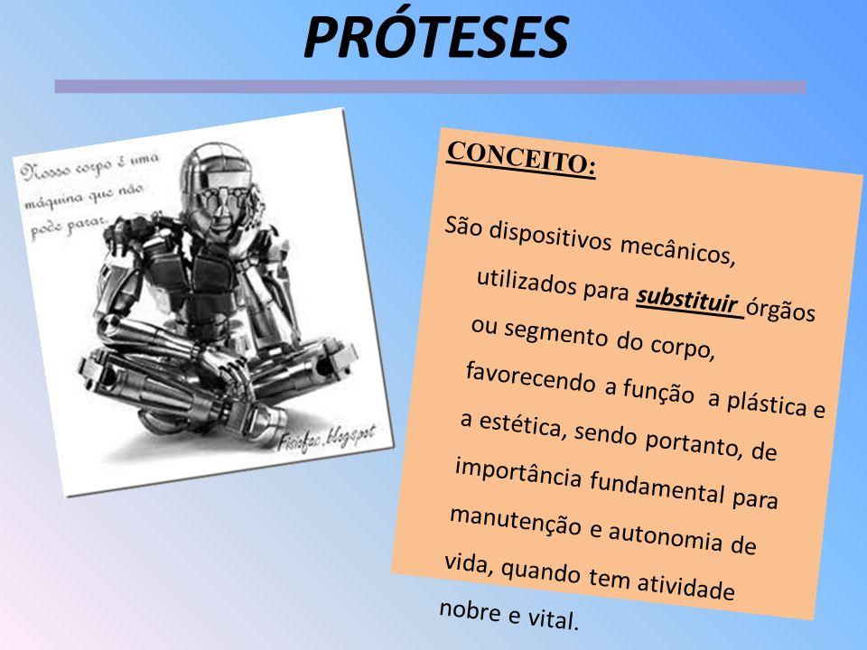 PRÓTESES CONCEITO: São dispositivos mecânicos, utilizados para substituir órgãos ou segmento do corpo, favorecendo a função a plástica e a estética, s