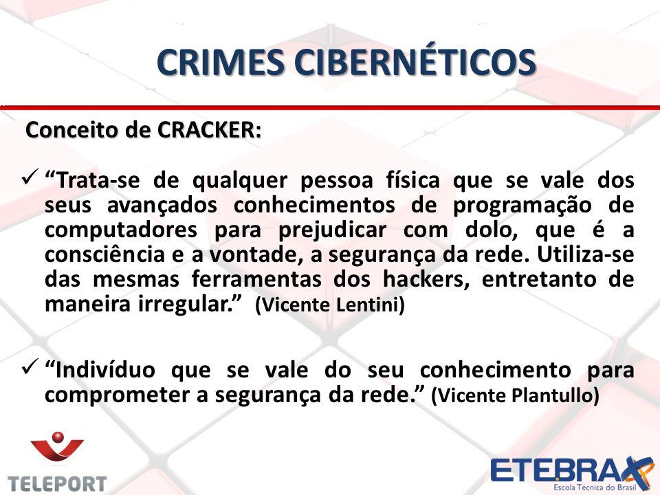 CRIMES CIBERNÉTICOS Conceito de CRACKER: Conceito de CRACKER: Trata-se de qualquer pessoa física que se vale dos seus avançados conhecimentos de programação de computadores para prejudicar com dolo, que é a consciência e a vontade, a segurança da rede.