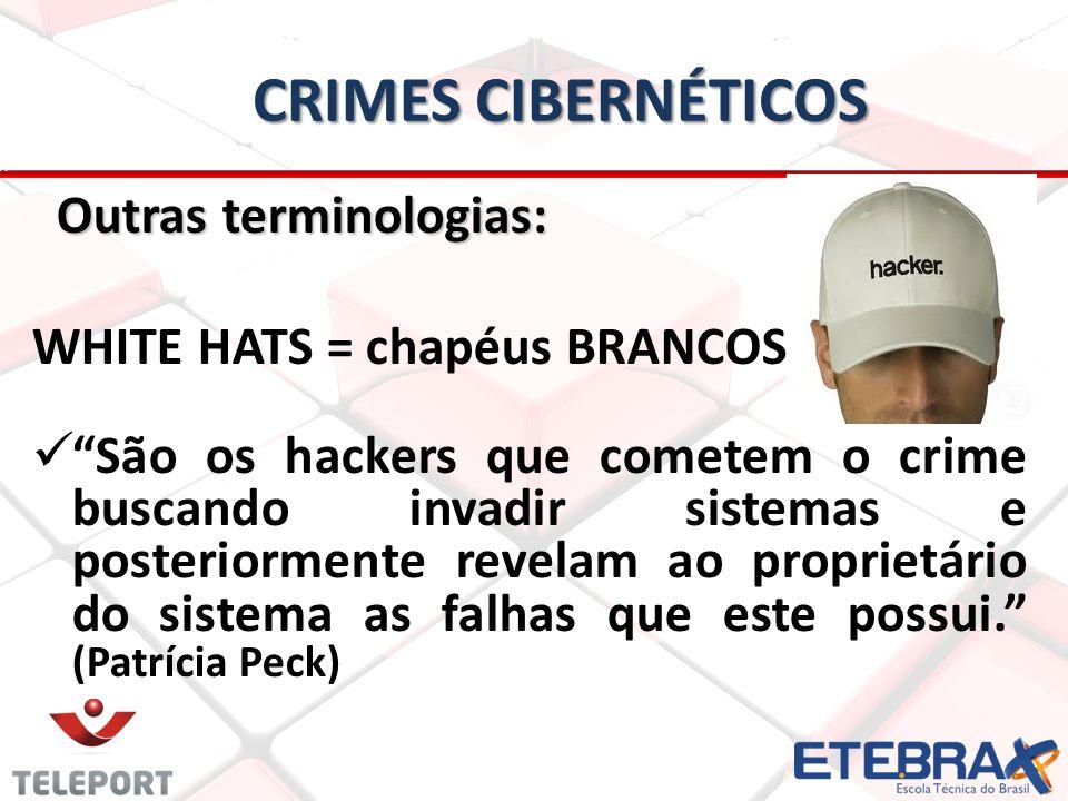 CRIMES CIBERNÉTICOS Outras terminologias: Outras terminologias: WHITE HATS = chapéus BRANCOS São os hackers que cometem o crime buscando invadir sistemas e posteriormente revelam ao proprietário do sistema as falhas que este possui.