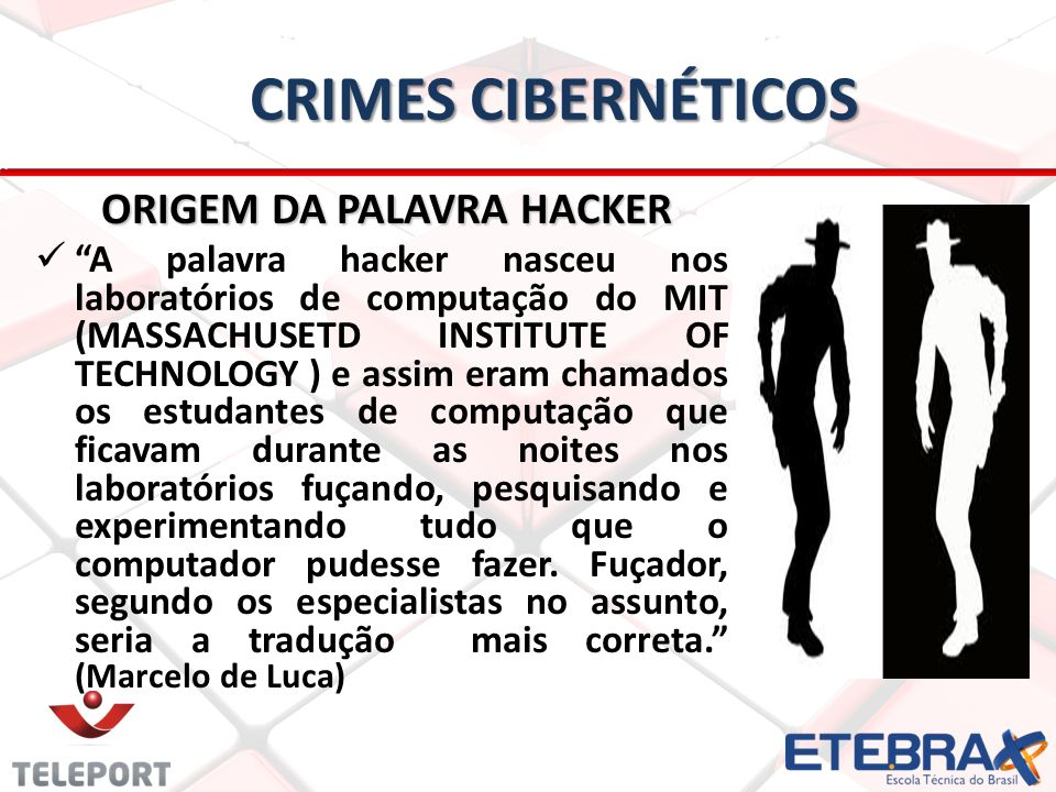 CRIMES CIBERNÉTICOS ORIGEM DA PALAVRA HACKER A palavra hacker nasceu nos laboratórios de computação do MIT (MASSACHUSETD INSTITUTE OF TECHNOLOGY ) e assim eram chamados os estudantes de computação que ficavam durante as noites nos laboratórios fuçando, pesquisando e experimentando tudo que o computador pudesse fazer.