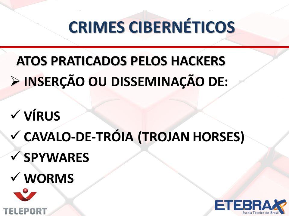 CRIMES CIBERNÉTICOS ATOS PRATICADOS PELOS HACKERS ATOS PRATICADOS PELOS HACKERS INSERÇÃO OU DISSEMINAÇÃO DE: VÍRUS CAVALO-DE-TRÓIA (TROJAN HORSES) SPYWARES WORMS