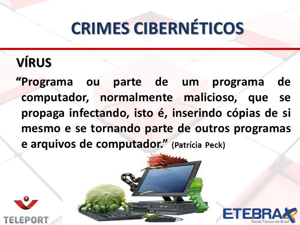 CRIMES CIBERNÉTICOS VÍRUS VÍRUS Programa ou parte de um programa de computador, normalmente malicioso, que se propaga infectando, isto é, inserindo cópias de si mesmo e se tornando parte de outros programas e arquivos de computador.