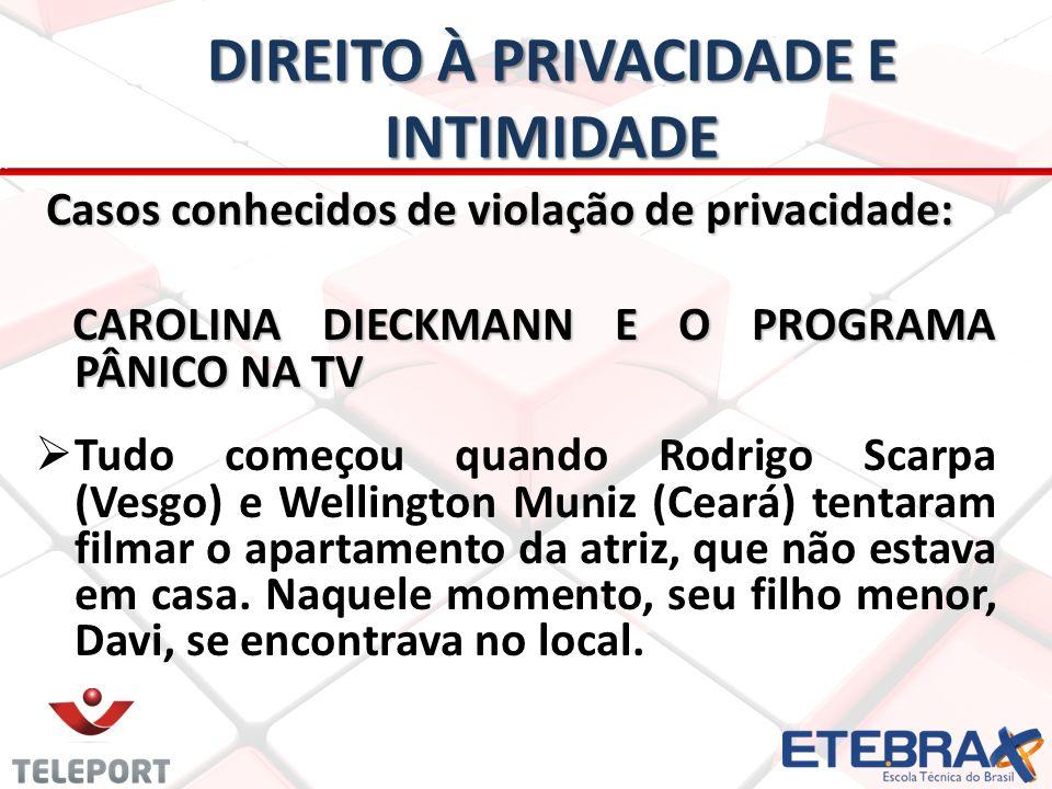 DIREITO À PRIVACIDADE E INTIMIDADE Casos conhecidos de violação de privacidade: Casos conhecidos de violação de privacidade: CAROLINA DIECKMANN E O PROGRAMA PÂNICO NA TV CAROLINA DIECKMANN E O PROGRAMA PÂNICO NA TV Tudo começou quando Rodrigo Scarpa (Vesgo) e Wellington Muniz (Ceará) tentaram filmar o apartamento da atriz, que não estava em casa.