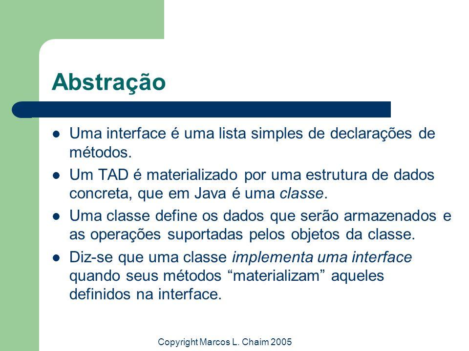 Copyright Marcos L. Chaim 2005 Abstração Uma interface é uma lista simples de declarações de métodos. Um TAD é materializado por uma estrutura de dado
