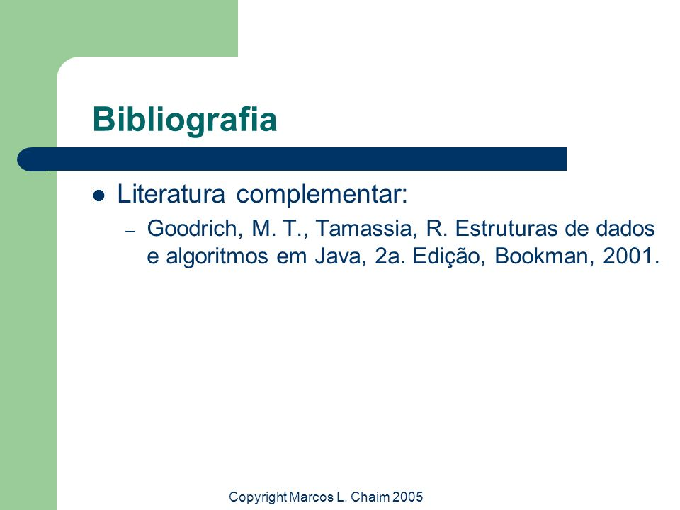 Copyright Marcos L. Chaim 2005 Bibliografia Literatura complementar: – Goodrich, M. T., Tamassia, R. Estruturas de dados e algoritmos em Java, 2a. Edi