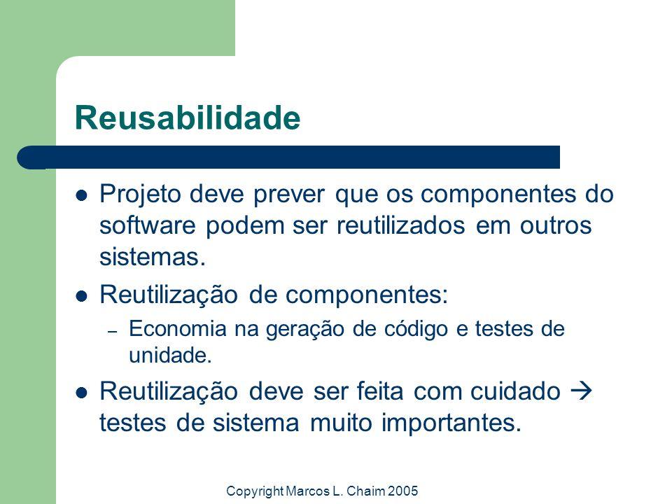 Copyright Marcos L. Chaim 2005 Reusabilidade Projeto deve prever que os componentes do software podem ser reutilizados em outros sistemas. Reutilizaçã