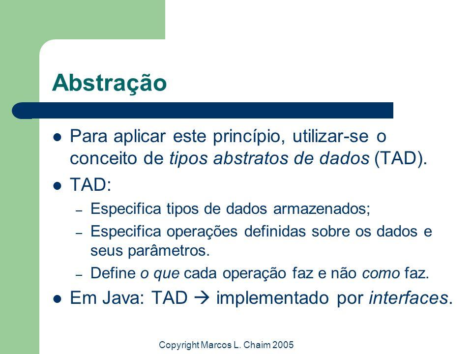 Copyright Marcos L. Chaim 2005 Abstração Para aplicar este princípio, utilizar-se o conceito de tipos abstratos de dados (TAD). TAD: – Especifica tipo