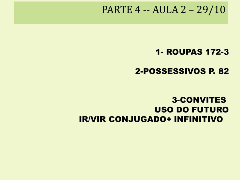 PARTE 4 -- AULA 2 – 29/10 1- ROUPAS 172-3 2-POSSESSIVOS P. 82 3-CONVITES USO DO FUTURO IR/VIR CONJUGADO+ INFINITIVO