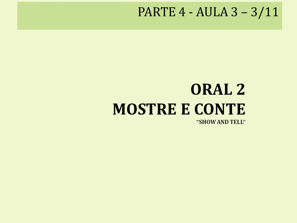 PARTE 4 - AULA 3 – 3/11 ORAL 2 MOSTRE E CONTE SHOW AND TELL