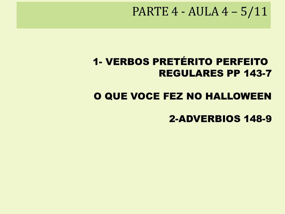 PARTE 4 - AULA 4 – 5/11 1- VERBOS PRETÉRITO PERFEITO REGULARES PP 143-7 O QUE VOCE FEZ NO HALLOWEEN 2-ADVERBIOS 148-9