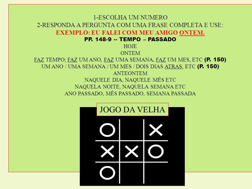 1-ESCOLHA UM NUMERO 2-RESPONDA A PERGUNTA COM UMA FRASE COMPLETA E USE: EXEMPLO: EU FALEI COM MEU AMIGO ONTEM. PP. 148-9 -- TEMPO – PASSADO HOJE ONTEM