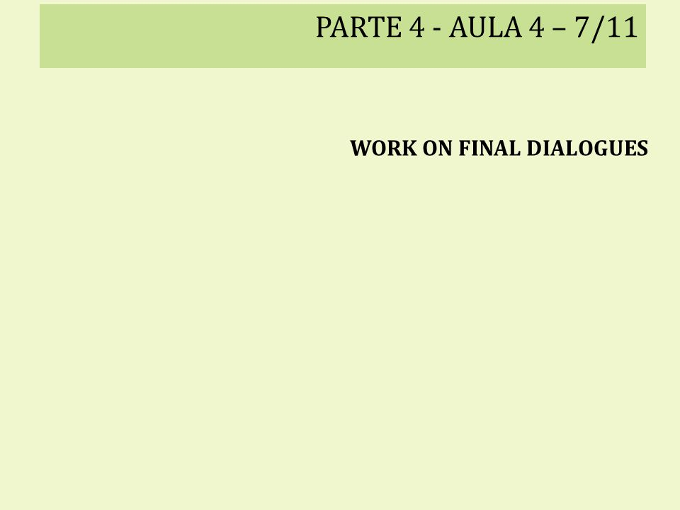 PARTE 4 - AULA 4 – 7/11 WORK ON FINAL DIALOGUES