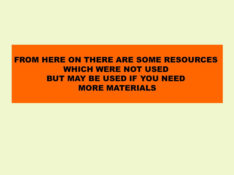 FROM HERE ON THERE ARE SOME RESOURCES WHICH WERE NOT USED BUT MAY BE USED IF YOU NEED MORE MATERIALS