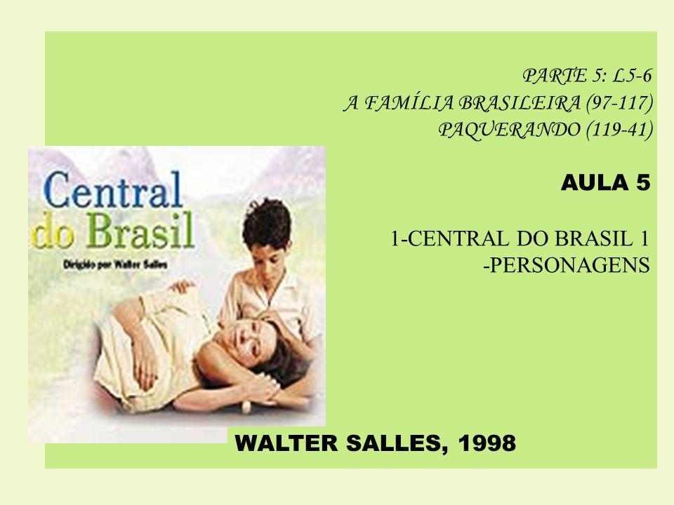PARTE 5: L5-6 A FAMÍLIA BRASILEIRA (97-117) PAQUERANDO (119-41) AULA 5 1-CENTRAL DO BRASIL 1 -PERSONAGENS WALTER SALLES, 1998